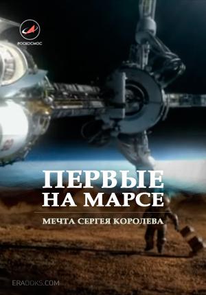 Первые на Марсе. Мечта Сергея Королева